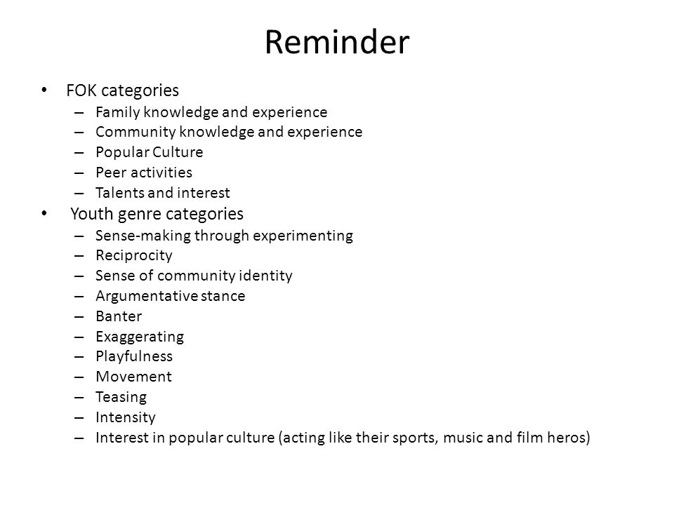 Reminder FOK categories – Family knowledge and experience – Community knowledge and experience – Popular Culture – Peer activities – Talents and interest Youth genre categories – Sense-making through experimenting – Reciprocity – Sense of community identity – Argumentative stance – Banter – Exaggerating – Playfulness – Movement – Teasing – Intensity – Interest in popular culture (acting like their sports, music and film heros)