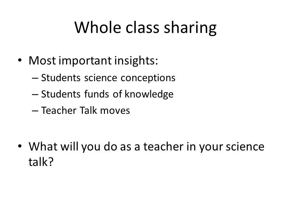 Whole class sharing Most important insights: – Students science conceptions – Students funds of knowledge – Teacher Talk moves What will you do as a teacher in your science talk
