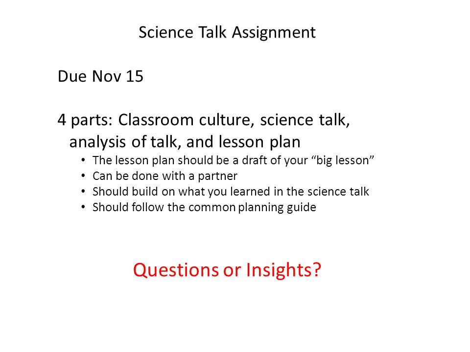 Science Talk Assignment Due Nov 15 4 parts: Classroom culture, science talk, analysis of talk, and lesson plan The lesson plan should be a draft of your big lesson Can be done with a partner Should build on what you learned in the science talk Should follow the common planning guide Questions or Insights
