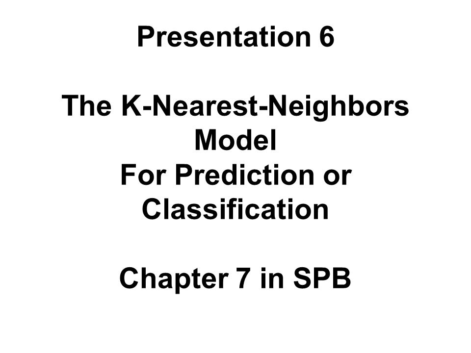 Presentation 6 The K-Nearest-Neighbors Model For Prediction or Classification Chapter 7 in SPB
