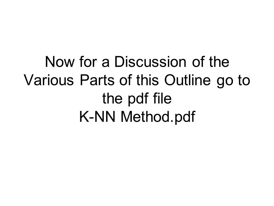 Now for a Discussion of the Various Parts of this Outline go to the pdf file K-NN Method.pdf