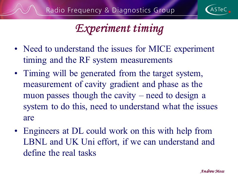 Experiment timing Need to understand the issues for MICE experiment timing and the RF system measurements Timing will be generated from the target system, measurement of cavity gradient and phase as the muon passes though the cavity – need to design a system to do this, need to understand what the issues are Engineers at DL could work on this with help from LBNL and UK Uni effort, if we can understand and define the real tasks Andrew Moss