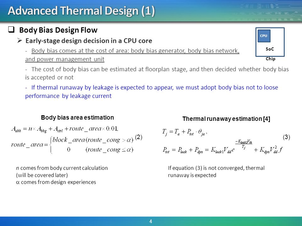 Body Bias Design Flow Early-stage design decision in a CPU core -Body bias comes at the cost of area: body bias generator, body bias network, and power management unit -The cost of body bias can be estimated at floorplan stage, and then decided whether body bias is accepted or not -If thermal runaway by leakage is expected to appear, we must adopt body bias not to loose performance by leakage current 4 Body bias area estimation (2) Thermal runaway estimation [4] (3) If equation (3) is not converged, thermal runaway is expected CPU Chip SoC n comes from body current calculation (will be covered later) comes from design experiences