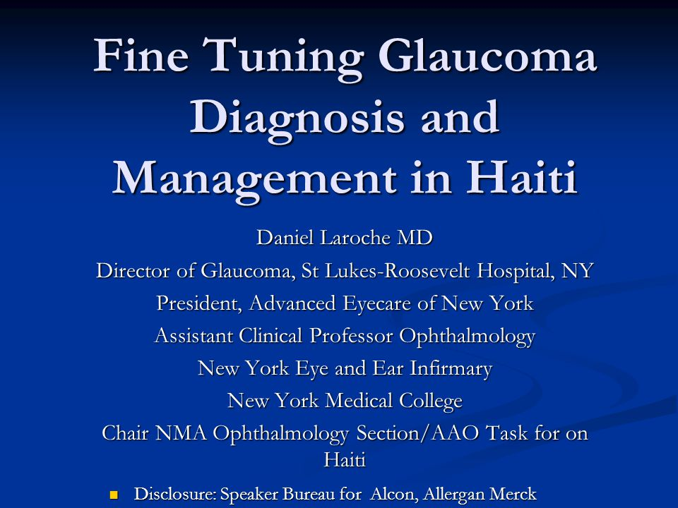 Fine Tuning Glaucoma Diagnosis and Management in Haiti Daniel Laroche MD Director of Glaucoma, St Lukes-Roosevelt Hospital, NY President, Advanced Eyecare of New York Assistant Clinical Professor Ophthalmology New York Eye and Ear Infirmary New York Medical College Chair NMA Ophthalmology Section/AAO Task for on Haiti Disclosure: Speaker Bureau for Alcon, Allergan Merck Disclosure: Speaker Bureau for Alcon, Allergan Merck