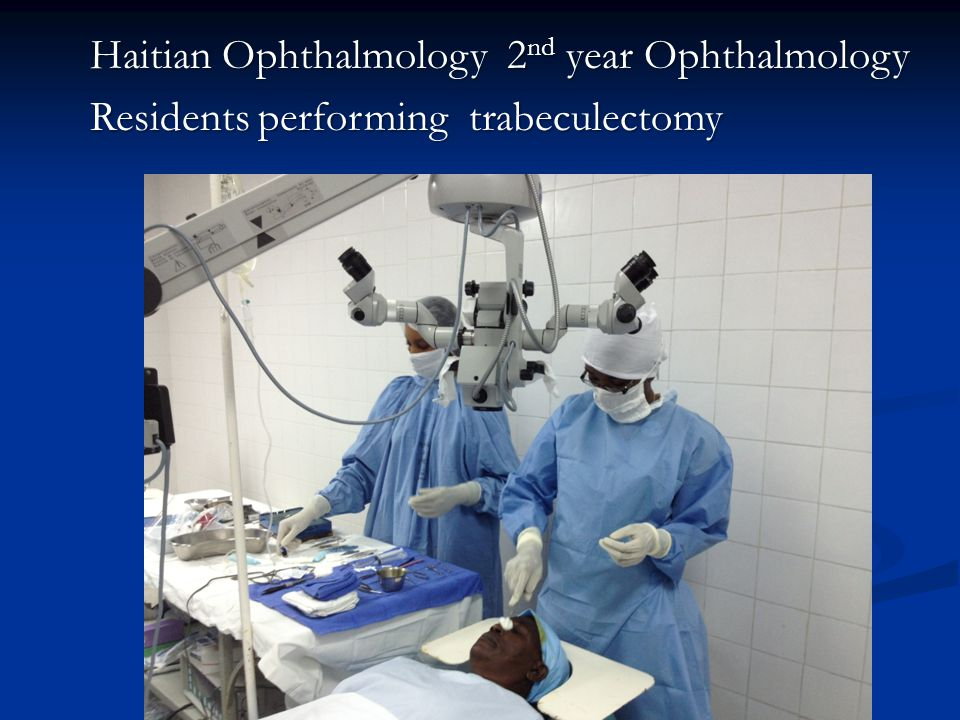 Haitian Ophthalmology 2 nd year Ophthalmology Residents performing trabeculectomy