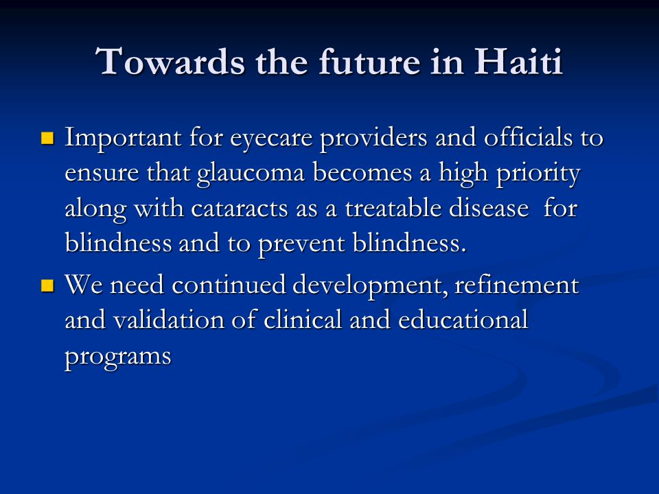 Towards the future in Haiti Important for eyecare providers and officials to ensure that glaucoma becomes a high priority along with cataracts as a treatable disease for blindness and to prevent blindness.