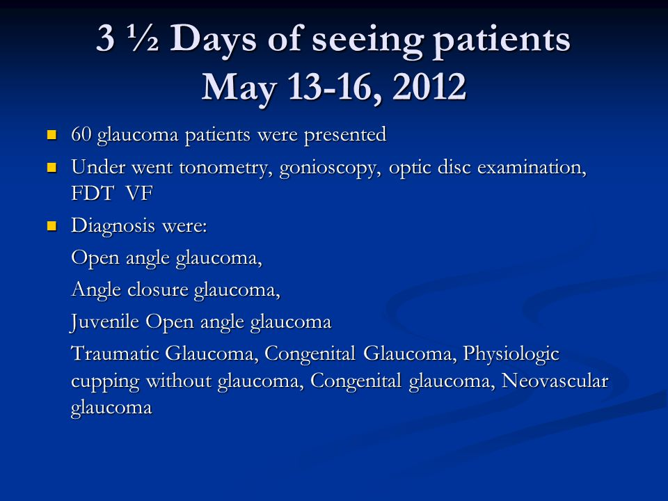 3 ½ Days of seeing patients May 13-16, 2012 60 glaucoma patients were presented 60 glaucoma patients were presented Under went tonometry, gonioscopy, optic disc examination, FDT VF Under went tonometry, gonioscopy, optic disc examination, FDT VF Diagnosis were: Diagnosis were: Open angle glaucoma, Angle closure glaucoma, Juvenile Open angle glaucoma Traumatic Glaucoma, Congenital Glaucoma, Physiologic cupping without glaucoma, Congenital glaucoma, Neovascular glaucoma