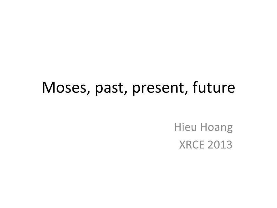 Moses, past, present, future Hieu Hoang XRCE 2013