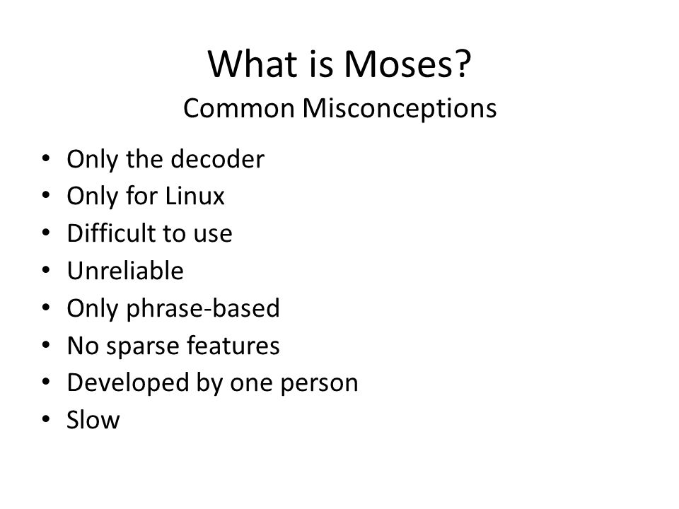 What is Moses? Common Misconceptions Only the decoder Only for Linux Difficult to use Unreliable Only phrase-based No sparse features Developed by one