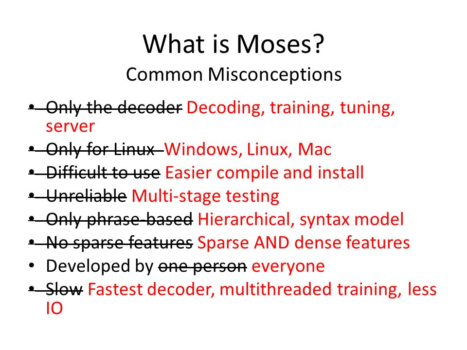 What is Moses? Only the decoder Decoding, training, tuning, server Only for Linux Windows, Linux, Mac Difficult to use Easier compile and install Unre