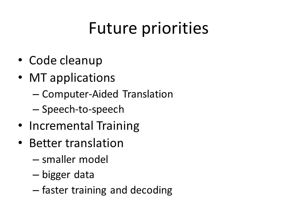 Future priorities Code cleanup MT applications – Computer-Aided Translation – Speech-to-speech Incremental Training Better translation – smaller model