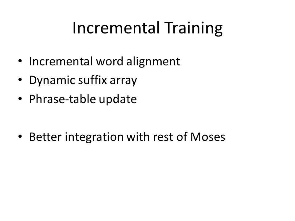 Incremental Training Incremental word alignment Dynamic suffix array Phrase-table update Better integration with rest of Moses