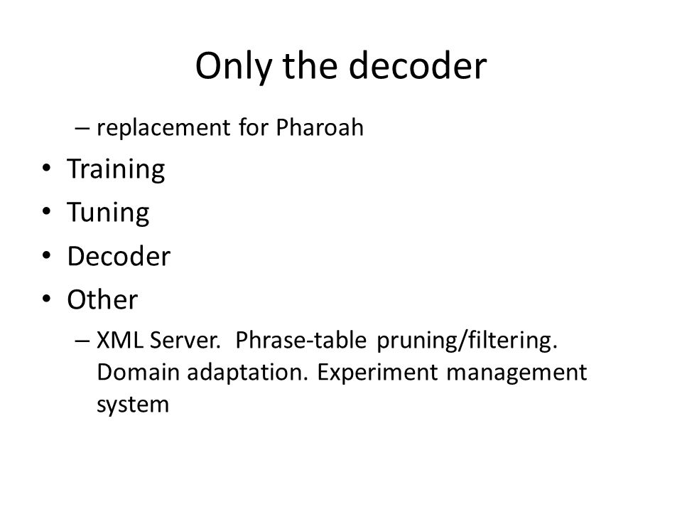 Only the decoder – replacement for Pharoah Training Tuning Decoder Other – XML Server. Phrase-table pruning/filtering. Domain adaptation. Experiment m