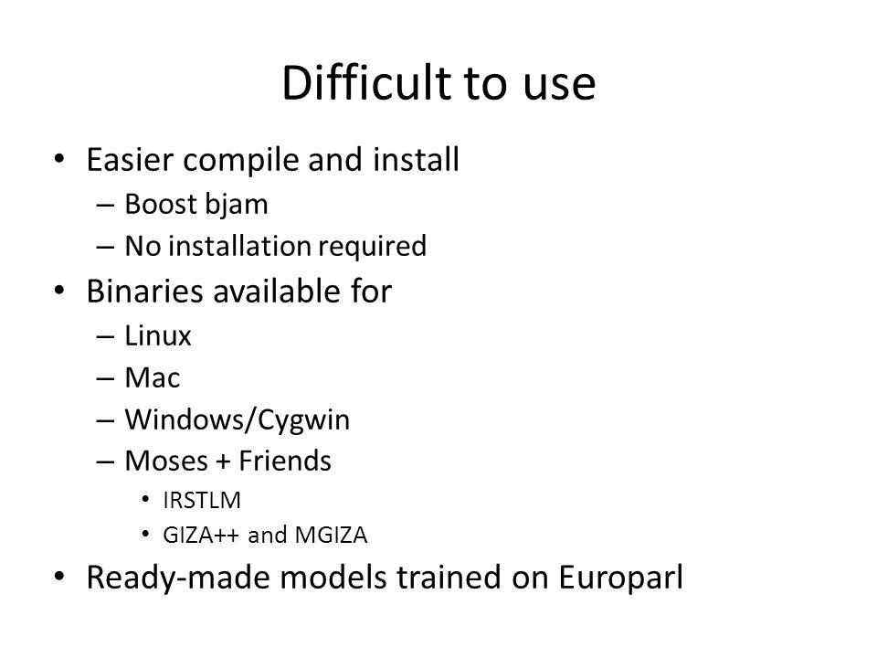 Difficult to use Easier compile and install – Boost bjam – No installation required Binaries available for – Linux – Mac – Windows/Cygwin – Moses + Fr