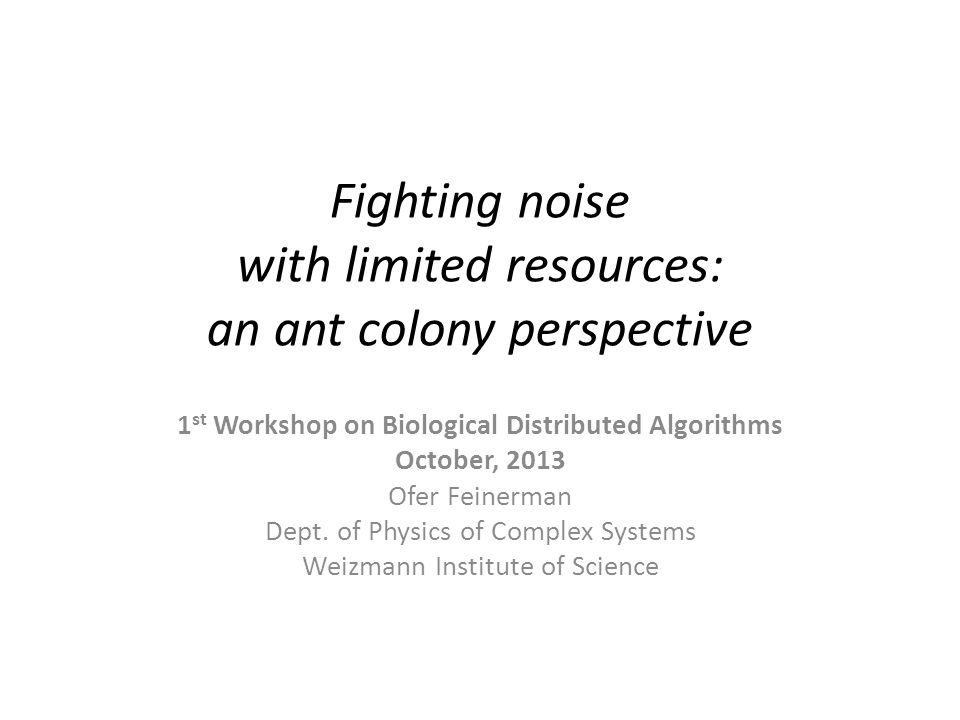 Fighting noise with limited resources: an ant colony perspective 1 st Workshop on Biological Distributed Algorithms October, 2013 Ofer Feinerman Dept.