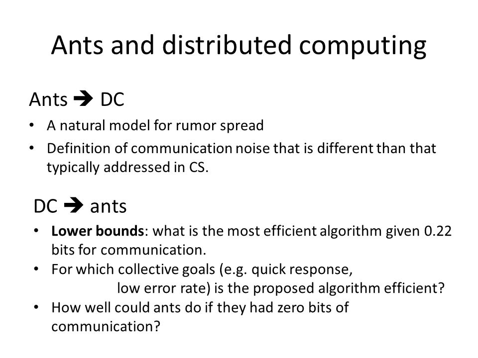 Ants and distributed computing Ants DC A natural model for rumor spread Definition of communication noise that is different than that typically addressed in CS.