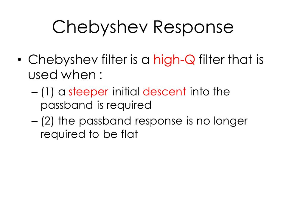 Chebyshev Response Chebyshev filter is a high-Q filter that is used when : – (1) a steeper initial descent into the passband is required – (2) the pas
