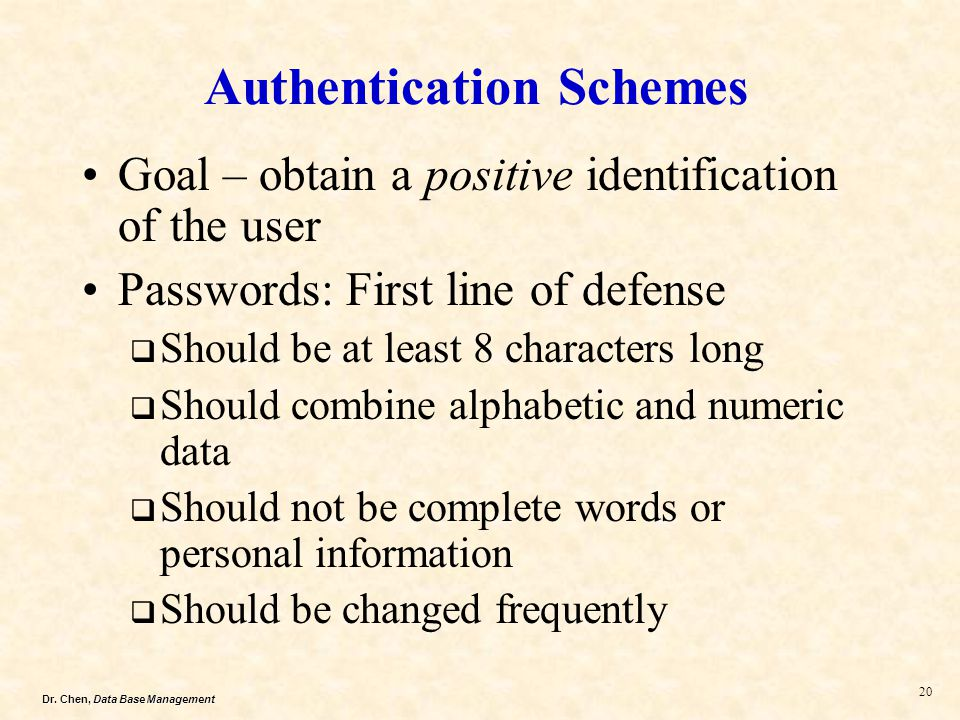 Dr. Chen, Data Base Management 20 Authentication Schemes Goal – obtain a positive identification of the user Passwords: First line of defense Should b