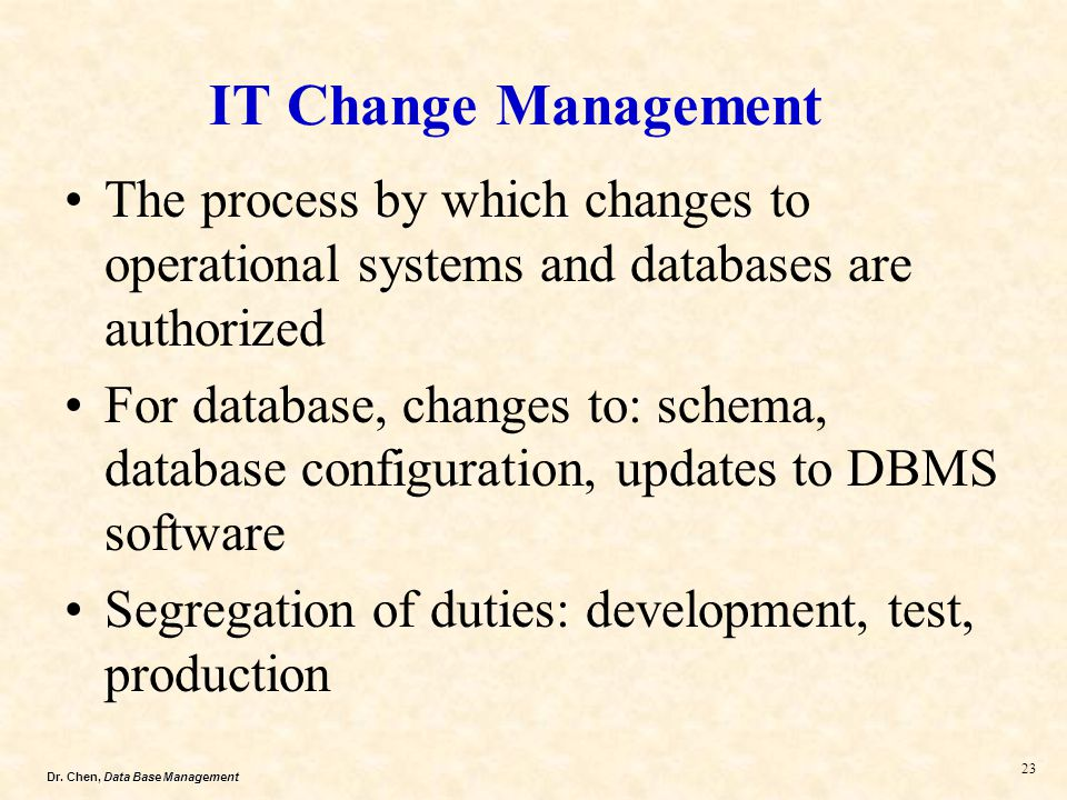 Dr. Chen, Data Base Management 23 IT Change Management The process by which changes to operational systems and databases are authorized For database,