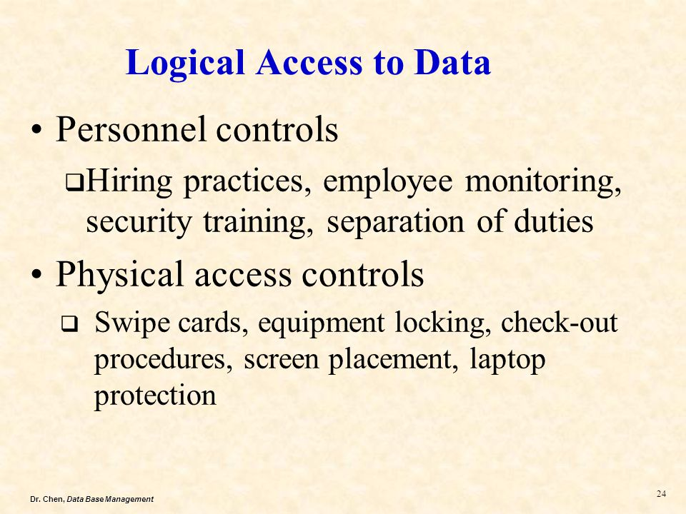 Dr. Chen, Data Base Management 24 Logical Access to Data Personnel controls Hiring practices, employee monitoring, security training, separation of du