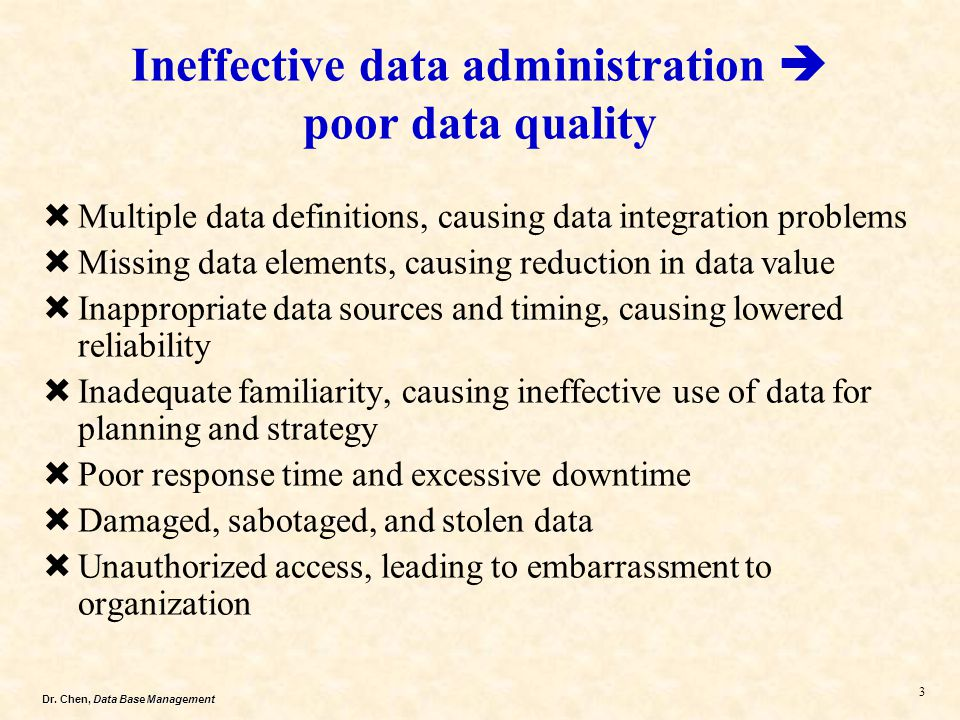 Dr. Chen, Data Base Management 3 Multiple data definitions, causing data integration problems Missing data elements, causing reduction in data value I