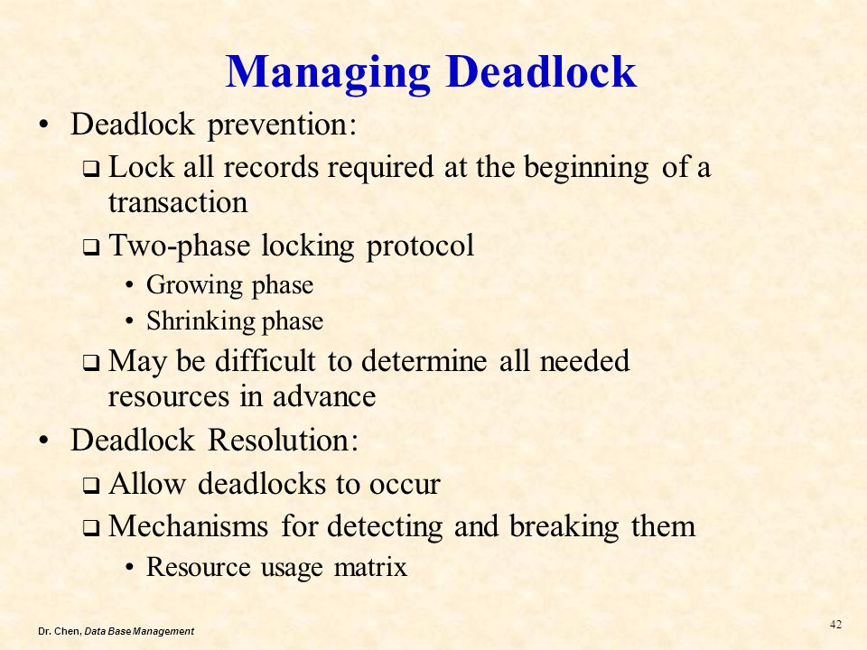 Dr. Chen, Data Base Management 42 Managing Deadlock Deadlock prevention: Lock all records required at the beginning of a transaction Two-phase locking