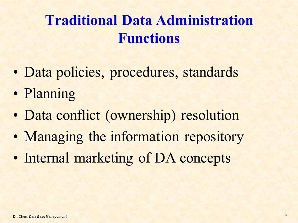 Dr. Chen, Data Base Management 5 Traditional Data Administration Functions Data policies, procedures, standards Planning Data conflict (ownership) res
