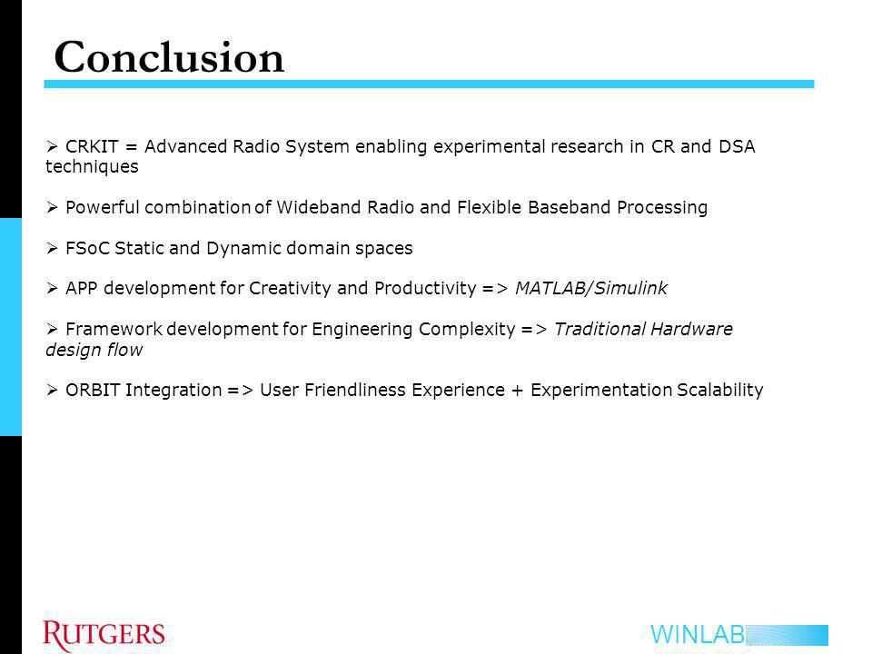 WINLAB Conclusion CRKIT = Advanced Radio System enabling experimental research in CR and DSA techniques Powerful combination of Wideband Radio and Flexible Baseband Processing FSoC Static and Dynamic domain spaces APP development for Creativity and Productivity => MATLAB/Simulink Framework development for Engineering Complexity => Traditional Hardware design flow ORBIT Integration => User Friendliness Experience + Experimentation Scalability