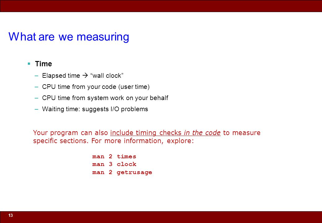 © 2010 Noah Mendelsohn What are we measuring Time –Elapsed time wall clock –CPU time from your code (user time) –CPU time from system work on your behalf –Waiting time: suggests I/O problems 13 Your program can also include timing checks in the code to measure specific sections.