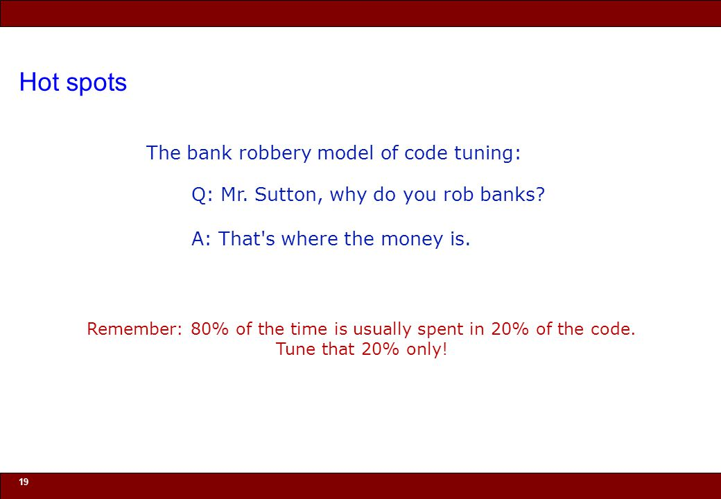 © 2010 Noah Mendelsohn The bank robbery model of code tuning: Hot spots 19 Remember: 80% of the time is usually spent in 20% of the code.