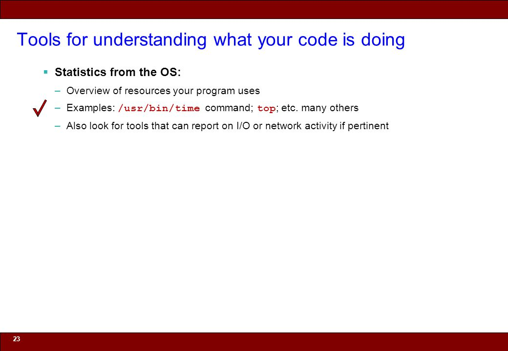 © 2010 Noah Mendelsohn Tools for understanding what your code is doing Statistics from the OS: –Overview of resources your program uses –Examples: /usr/bin/time command; top ; etc.