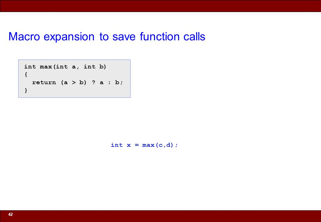 © 2010 Noah Mendelsohn Macro expansion to save function calls 42 int max(int a, int b) { return (a > b) .