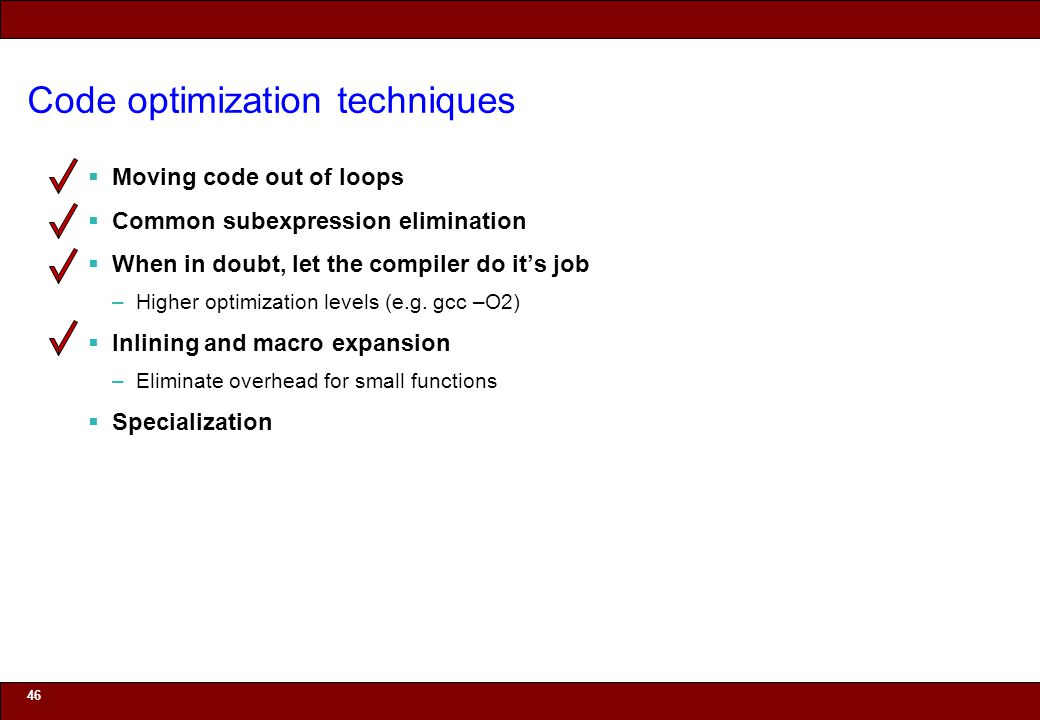 © 2010 Noah Mendelsohn Code optimization techniques Moving code out of loops Common subexpression elimination When in doubt, let the compiler do its job –Higher optimization levels (e.g.