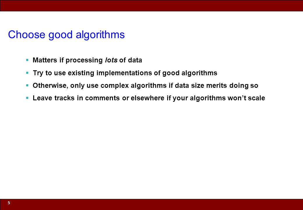 © 2010 Noah Mendelsohn Choose good algorithms Matters if processing lots of data Try to use existing implementations of good algorithms Otherwise, only use complex algorithms if data size merits doing so Leave tracks in comments or elsewhere if your algorithms wont scale 5