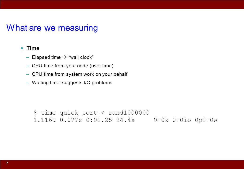 © 2010 Noah Mendelsohn What are we measuring Time –Elapsed time wall clock –CPU time from your code (user time) –CPU time from system work on your behalf –Waiting time: suggests I/O problems 7 1.116u 0.077s 0:01.25 94.4% 0+0k 0+0io 0pf+0w $ time quick_sort < rand1000000