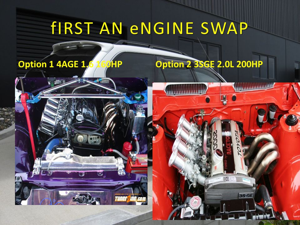 fIRST AN eNGINE SWAP Option 1 4AGE 1.6 160HPOption 2 3SGE 2.0L 200HP