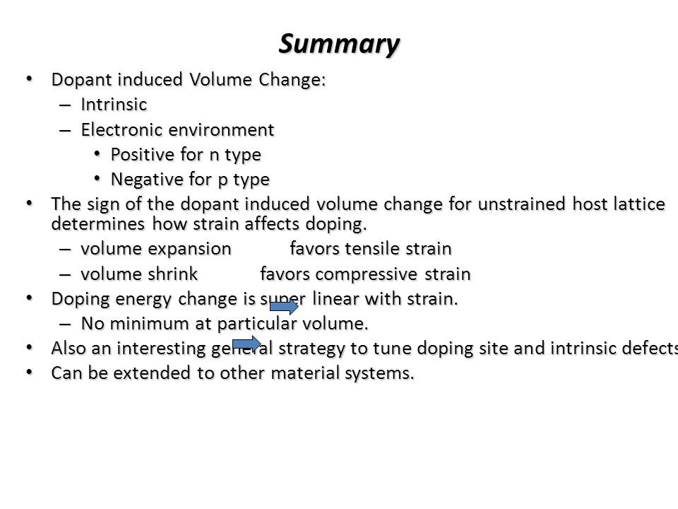 Summary Dopant induced Volume Change: Dopant induced Volume Change: – Intrinsic – Electronic environment Positive for n type Positive for n type Negative for p type Negative for p type The sign of the dopant induced volume change for unstrained host lattice determines how strain affects doping.