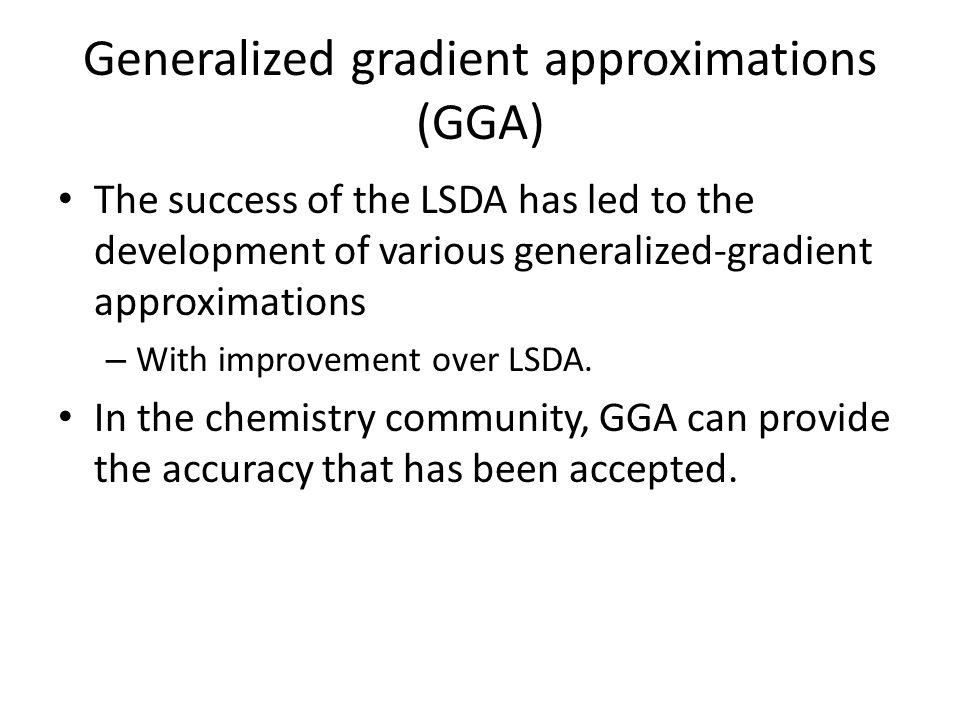 Generalized gradient approximations (GGA) The success of the LSDA has led to the development of various generalized-gradient approximations – With improvement over LSDA.