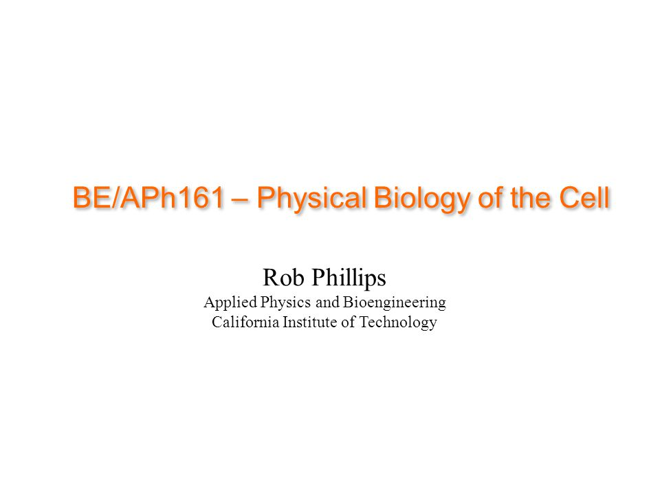 BE/APh161 – Physical Biology of the Cell Rob Phillips Applied Physics and Bioengineering California Institute of Technology