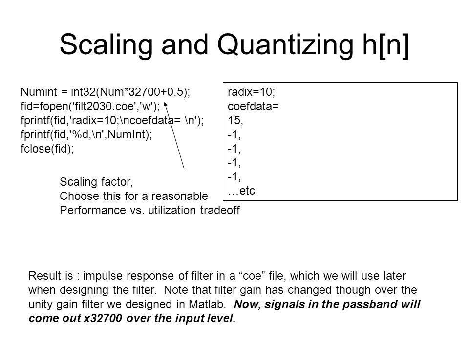 Scaling and Quantizing h[n] Numint = int32(Num*32700+0.5); fid=fopen('filt2030.coe','w'); fprintf(fid,'radix=10;\ncoefdata= \n'); fprintf(fid,'%d,\n',