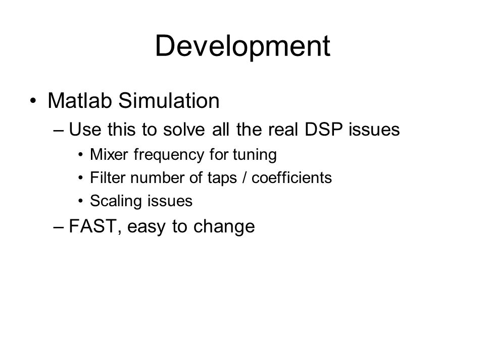 Development Matlab Simulation –Use this to solve all the real DSP issues Mixer frequency for tuning Filter number of taps / coefficients Scaling issue