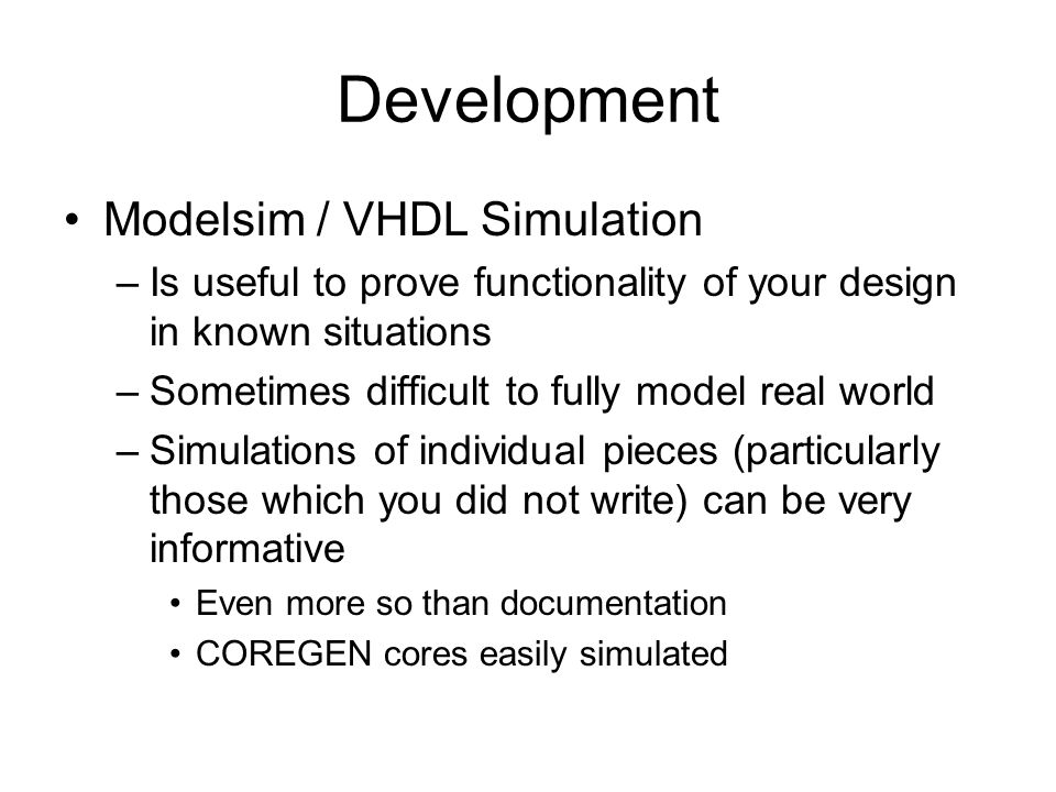 Development Modelsim / VHDL Simulation –Is useful to prove functionality of your design in known situations –Sometimes difficult to fully model real w