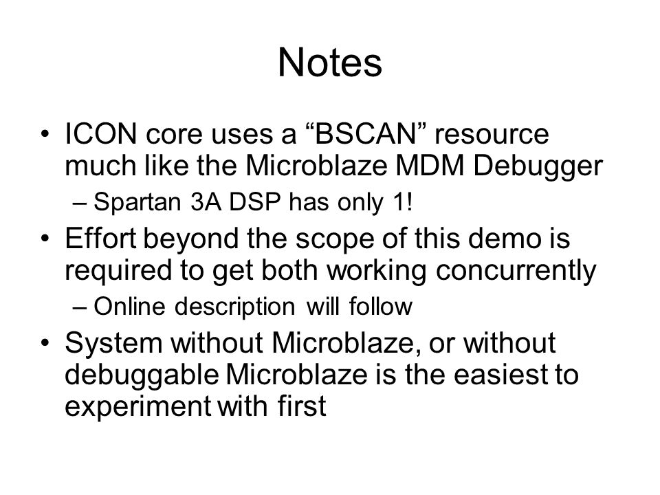 Notes ICON core uses a BSCAN resource much like the Microblaze MDM Debugger –Spartan 3A DSP has only 1! Effort beyond the scope of this demo is requir