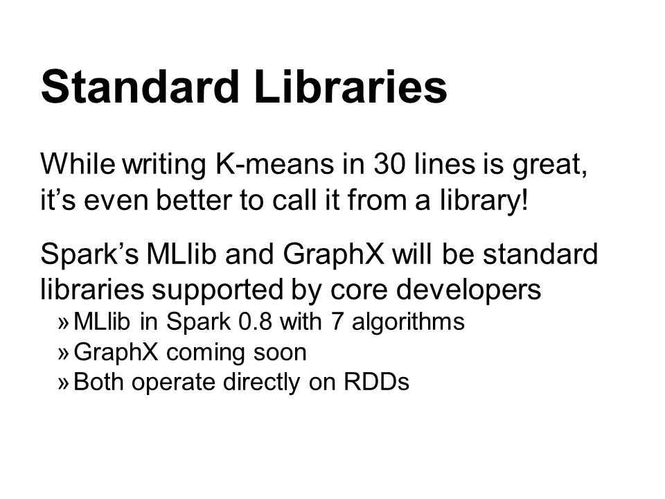Standard Libraries While writing K-means in 30 lines is great, its even better to call it from a library! Sparks MLlib and GraphX will be standard lib