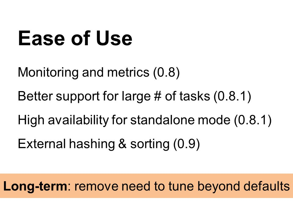Monitoring and metrics (0.8) Better support for large # of tasks (0.8.1) High availability for standalone mode (0.8.1) External hashing & sorting (0.9) Ease of Use Long-term: remove need to tune beyond defaults