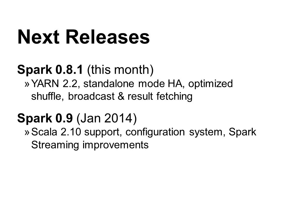Next Releases Spark 0.8.1 (this month) YARN 2.2, standalone mode HA, optimized shuffle, broadcast & result fetching Spark 0.9 (Jan 2014) Scala 2.10 support, configuration system, Spark Streaming improvements