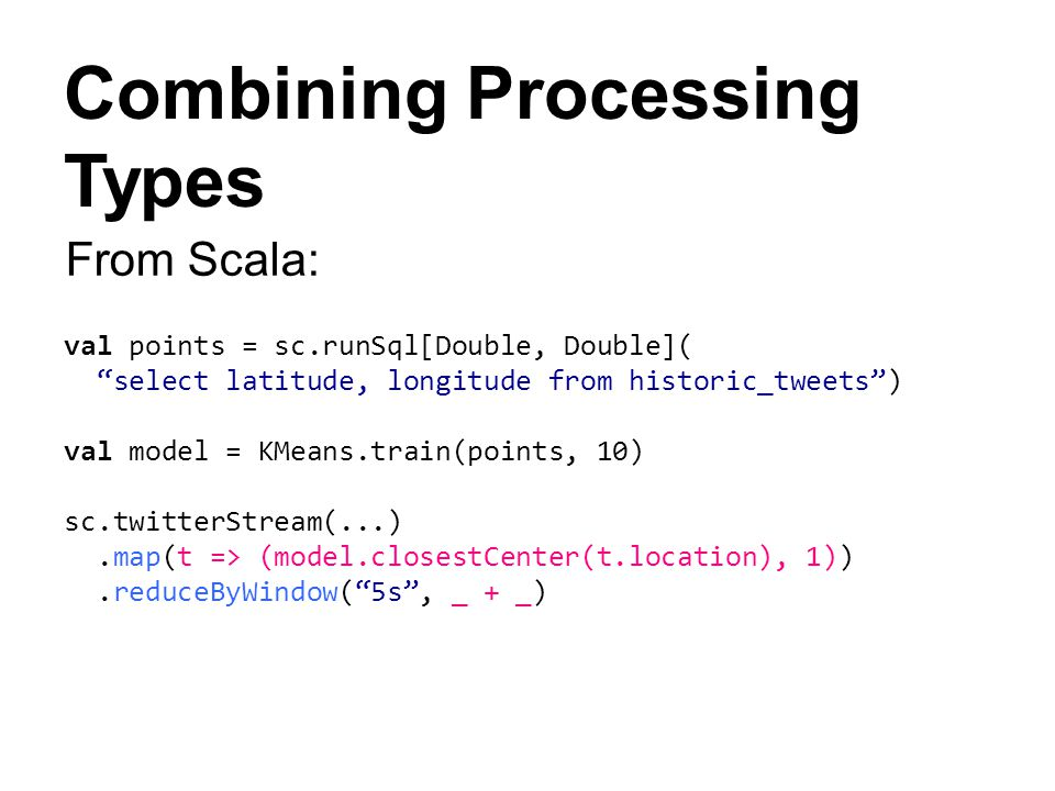Combining Processing Types val points = sc.runSql[Double, Double]( select latitude, longitude from historic_tweets) val model = KMeans.train(points, 1
