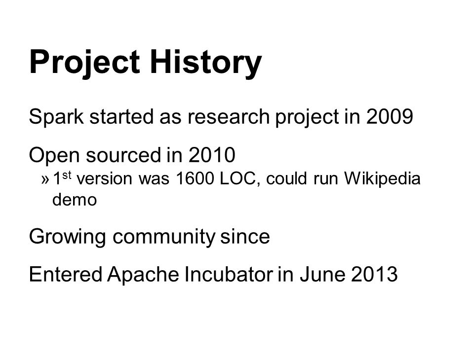 Project History Spark started as research project in 2009 Open sourced in 2010 1 st version was 1600 LOC, could run Wikipedia demo Growing community since Entered Apache Incubator in June 2013