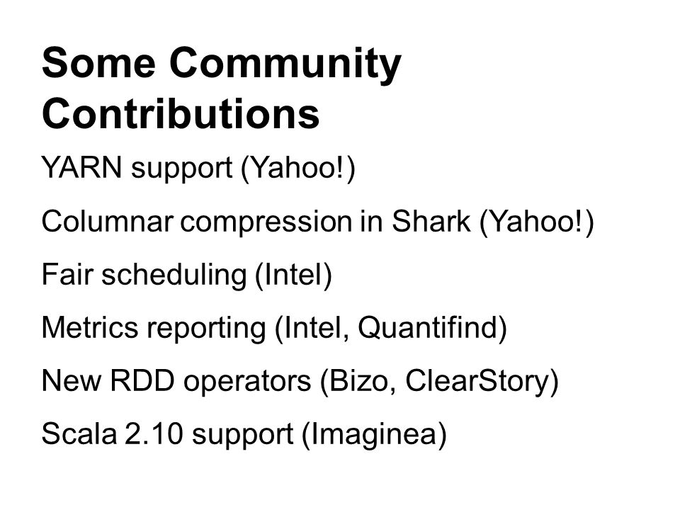 YARN support (Yahoo!) Columnar compression in Shark (Yahoo!) Fair scheduling (Intel) Metrics reporting (Intel, Quantifind) New RDD operators (Bizo, ClearStory) Scala 2.10 support (Imaginea) Some Community Contributions