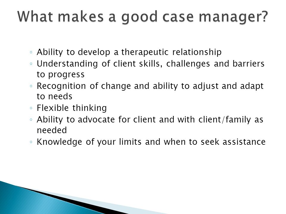 Ability to develop a therapeutic relationship Understanding of client skills, challenges and barriers to progress Recognition of change and ability to
